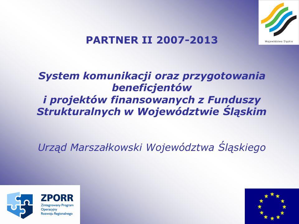 PARTNER II 2007-2013 System komunikacji oraz przygotowania beneficjentów i projektów finansowanych z Funduszy Strukturalnych w Województwie Śląskim Urząd Marszałkowski Województwa Śląskiego