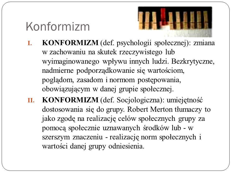 Konformizm I. KONFORMIZM (def. psychologii społecznej): zmiana w zachowaniu na skutek rzeczywistego lub wyimaginowanego wpływu innych ludzi. Bezkrytyc
