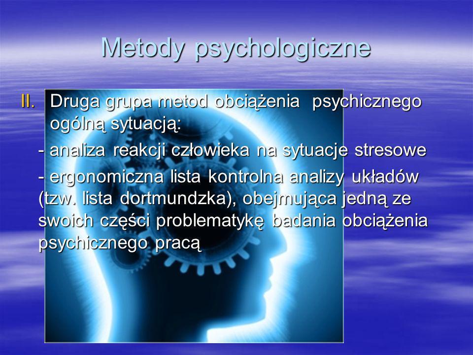 Metody psychologiczne III.Trzecia grupa obejmująca pozostałe metody badania obciążenia psychicznego pracą : - ocena obciążenia psychicznego liczbą błędów - badanie czasu reakcji operatora na bodźce - technika oceny za pomocą zadania dodatkowego - interpolowanie zadań testowych - badanie wartości progu bezwzględnego określającego najmniejszą wartość bodźca - mierzenie precyzji koordynowania czynności sensomotorycznych - subiektywna ocena zmęczenia - badanie zmęczenia psychicznego poprzez zastosowanie mierników wydajności i jakość pracy