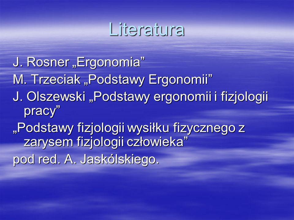 Literatura J. Rosner Ergonomia M. Trzeciak Podstawy Ergonomii J. Olszewski Podstawy ergonomii i fizjologii pracy Podstawy fizjologii wysiłku fizyczneg
