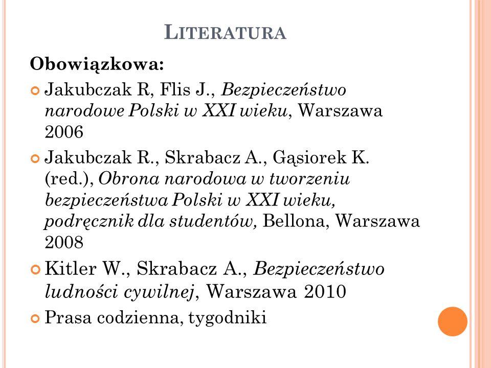 L ITERATURA Obowiązkowa: Jakubczak R, Flis J., Bezpieczeństwo narodowe Polski w XXI wieku, Warszawa 2006 Jakubczak R., Skrabacz A., Gąsiorek K.