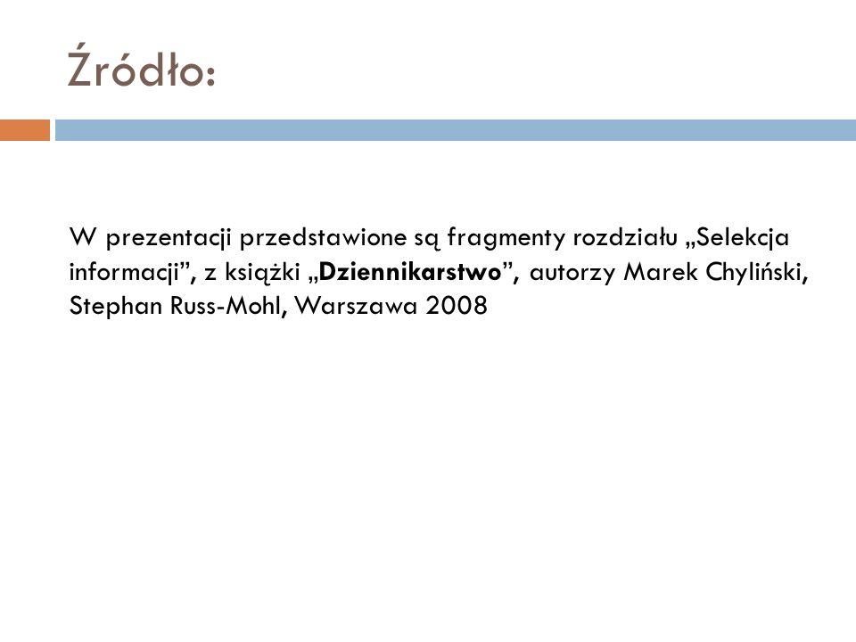 Źródło: W prezentacji przedstawione są fragmenty rozdziału Selekcja informacji, z książki Dziennikarstwo, autorzy Marek Chyliński, Stephan Russ-Mohl,