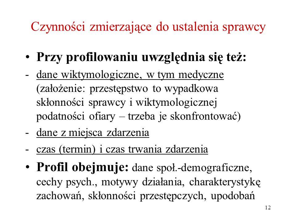 12 Czynności zmierzające do ustalenia sprawcy Przy profilowaniu uwzględnia się też: -dane wiktymologiczne, w tym medyczne (założenie: przestępstwo to
