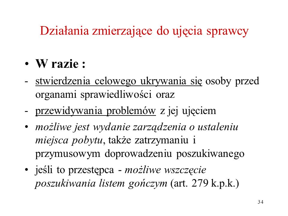 34 Działania zmierzające do ujęcia sprawcy W razie : -stwierdzenia celowego ukrywania się osoby przed organami sprawiedliwości oraz -przewidywania pro