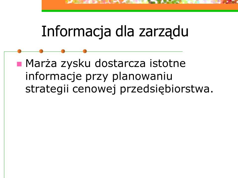 Informacja dla zarządu Marża zysku dostarcza istotne informacje przy planowaniu strategii cenowej przedsiębiorstwa.