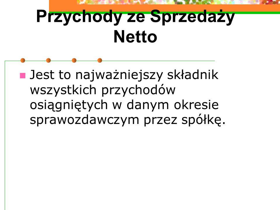 Przychody ze Sprzedaży Netto Jest to najważniejszy składnik wszystkich przychodów osiągniętych w danym okresie sprawozdawczym przez spółkę.