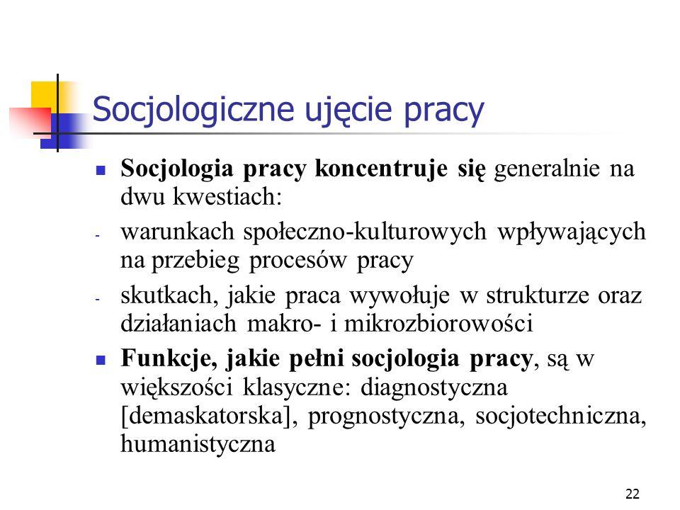 22 Socjologiczne ujęcie pracy Socjologia pracy koncentruje się generalnie na dwu kwestiach: - warunkach społeczno-kulturowych wpływających na przebieg