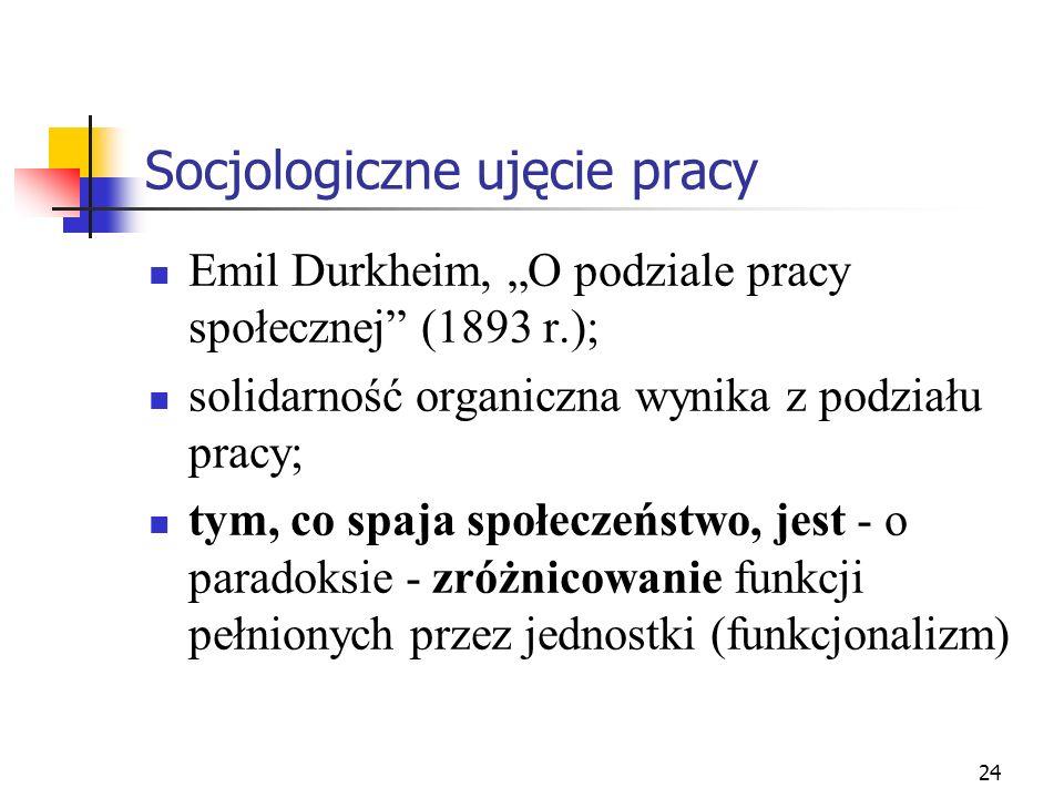 24 Socjologiczne ujęcie pracy Emil Durkheim, O podziale pracy społecznej (1893 r.); solidarność organiczna wynika z podziału pracy; tym, co spaja społeczeństwo, jest - o paradoksie - zróżnicowanie funkcji pełnionych przez jednostki (funkcjonalizm)