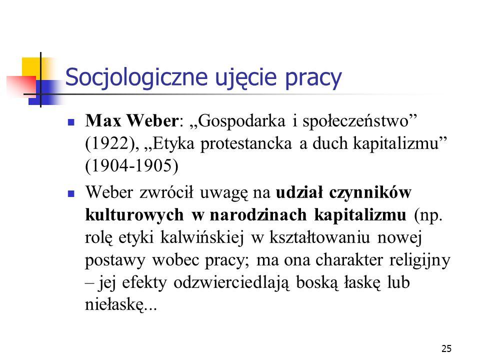 25 Socjologiczne ujęcie pracy Max Weber: Gospodarka i społeczeństwo (1922), Etyka protestancka a duch kapitalizmu (1904-1905) Weber zwrócił uwagę na udział czynników kulturowych w narodzinach kapitalizmu (np.