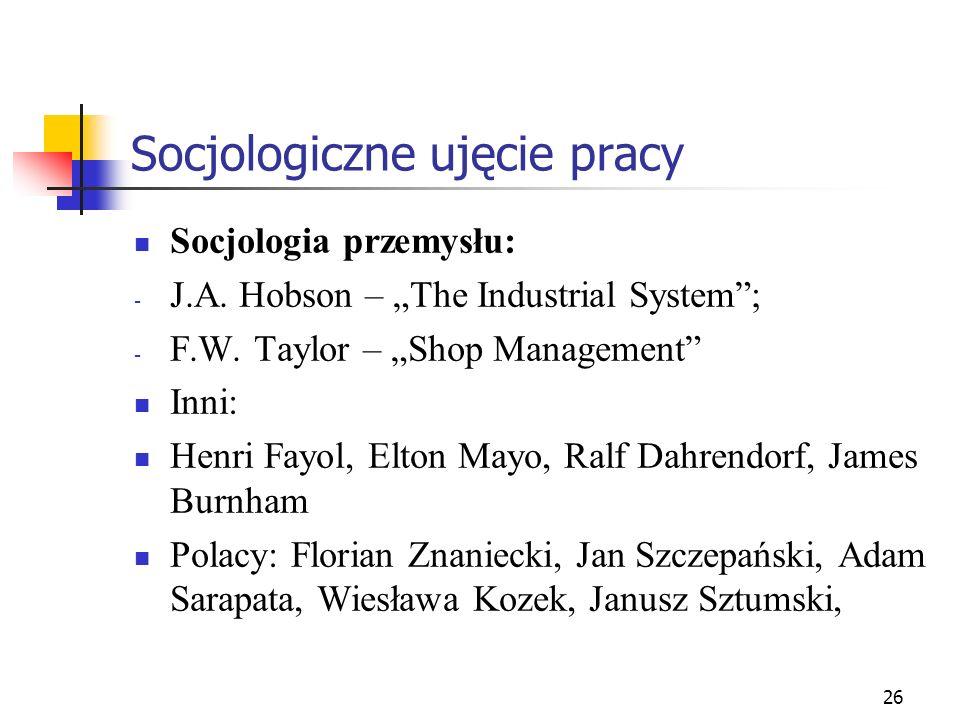26 Socjologiczne ujęcie pracy Socjologia przemysłu: - J.A. Hobson – The Industrial System; - F.W. Taylor – Shop Management Inni: Henri Fayol, Elton Ma