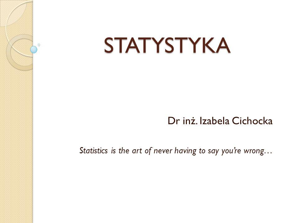 STATYSTYKA Dr inż. Izabela Cichocka Statistics is the art of never having to say youre wrong…