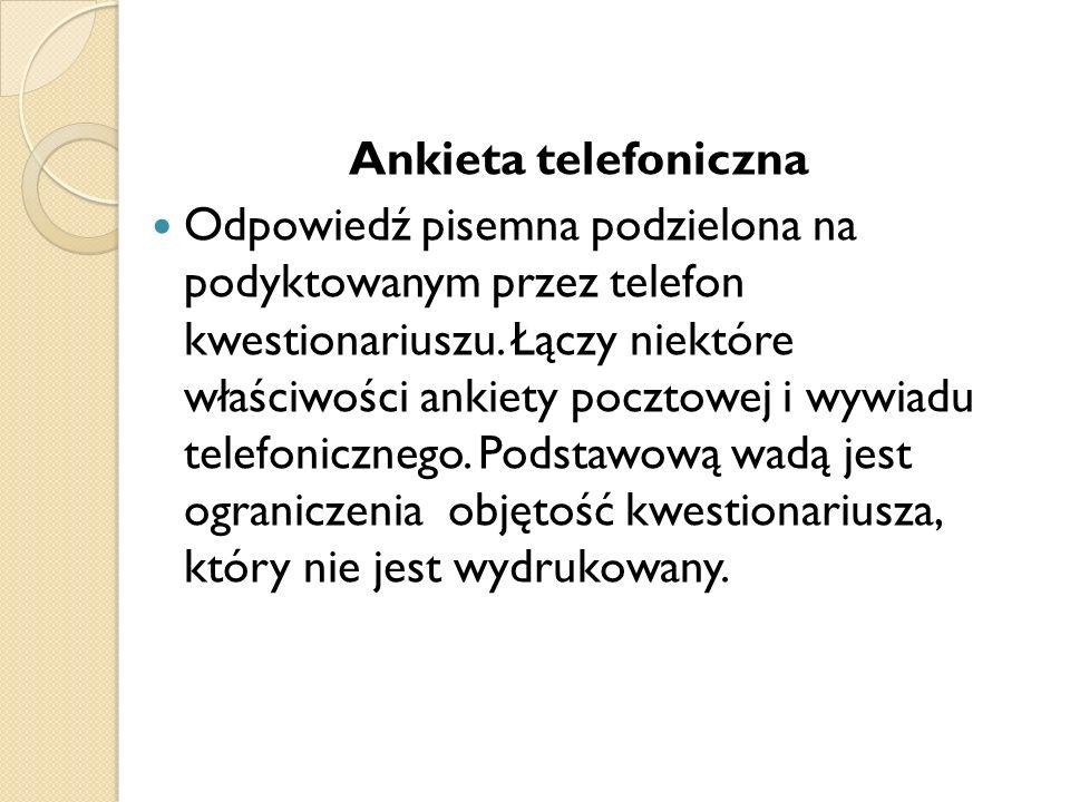 Ankieta telefoniczna Odpowiedź pisemna podzielona na podyktowanym przez telefon kwestionariuszu. Łączy niektóre właściwości ankiety pocztowej i wywiad