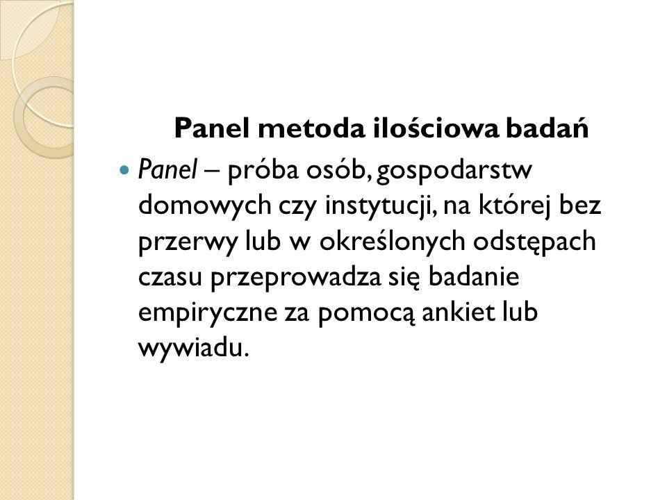 Panel metoda ilościowa badań Panel – próba osób, gospodarstw domowych czy instytucji, na której bez przerwy lub w określonych odstępach czasu przeprow