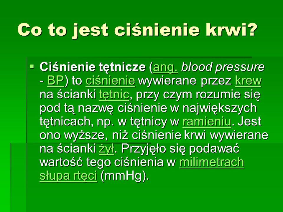 Co to jest ciśnienie krwi? Ciśnienie tętnicze (ang. blood pressure - BP) to ciśnienie wywierane przez krew na ścianki tętnic, przy czym rozumie się po