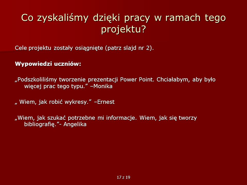17 z 19 Co zyskaliśmy dzięki pracy w ramach tego projektu? Cele projektu zostały osiągnięte (patrz slajd nr 2). Wypowiedzi uczniów: Podszkoliliśmy two