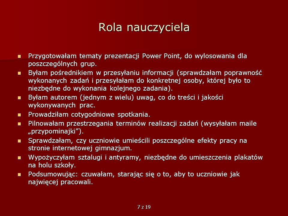 7 z 19 Rola nauczyciela Przygotowałam tematy prezentacji Power Point, do wylosowania dla poszczególnych grup. Przygotowałam tematy prezentacji Power P