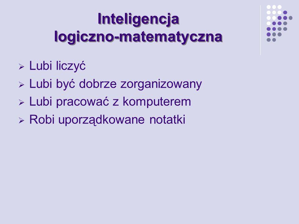 Inteligencja logiczno-matematyczna Lubi liczyć Lubi być dobrze zorganizowany Lubi pracować z komputerem Robi uporządkowane notatki