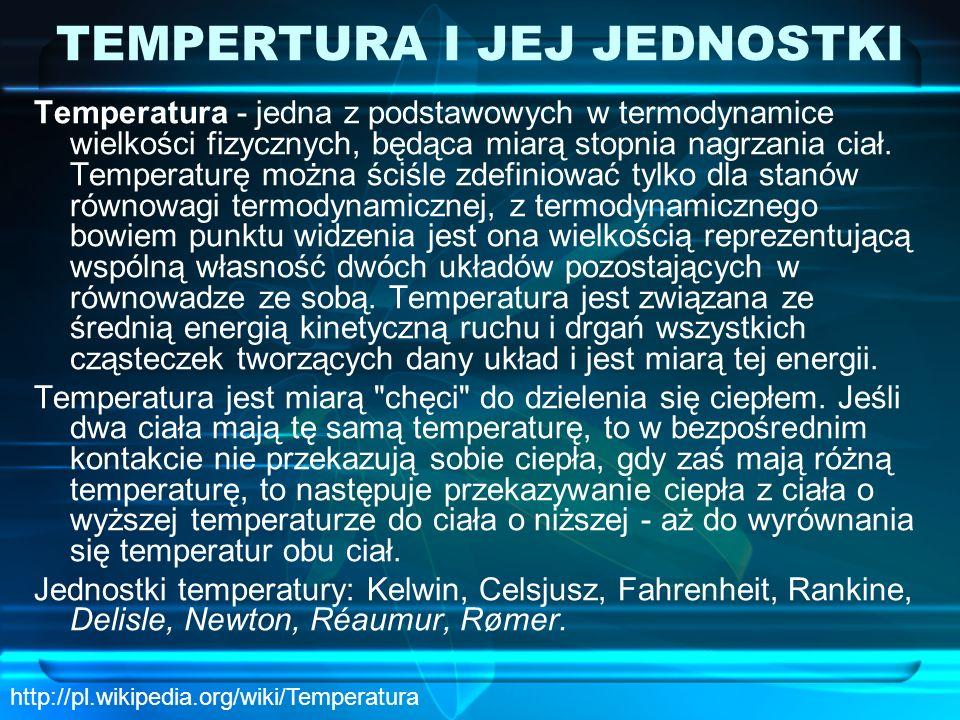 TEMPERTURA I JEJ JEDNOSTKI Temperatura - jedna z podstawowych w termodynamice wielkości fizycznych, będąca miarą stopnia nagrzania ciał. Temperaturę m
