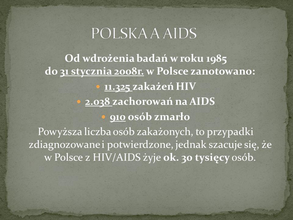 Od wdrożenia badań w roku 1985 do 31 stycznia 2008r. w Polsce zanotowano: 11.325 zakażeń HIV 2.038 zachorowań na AIDS 910 osób zmarło Powyższa liczba