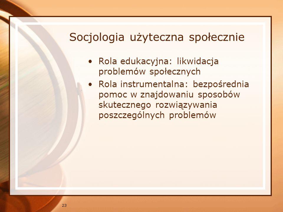 23 Socjologia użyteczna społecznie Rola edukacyjna: likwidacja problemów społecznych Rola instrumentalna: bezpośrednia pomoc w znajdowaniu sposobów sk