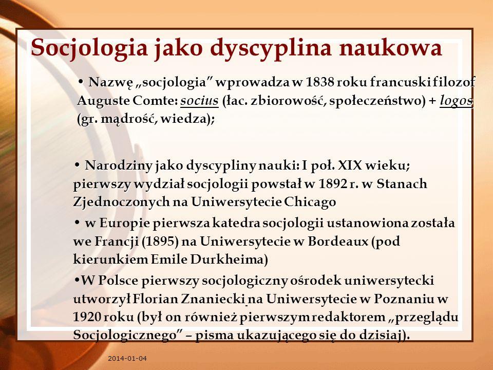 2014-01-04 Socjologia jako dyscyplina naukowa Narodziny jako dyscypliny nauki: I poł. XIX wieku; pierwszy wydział socjologii powstał w 1892 r. w Stana