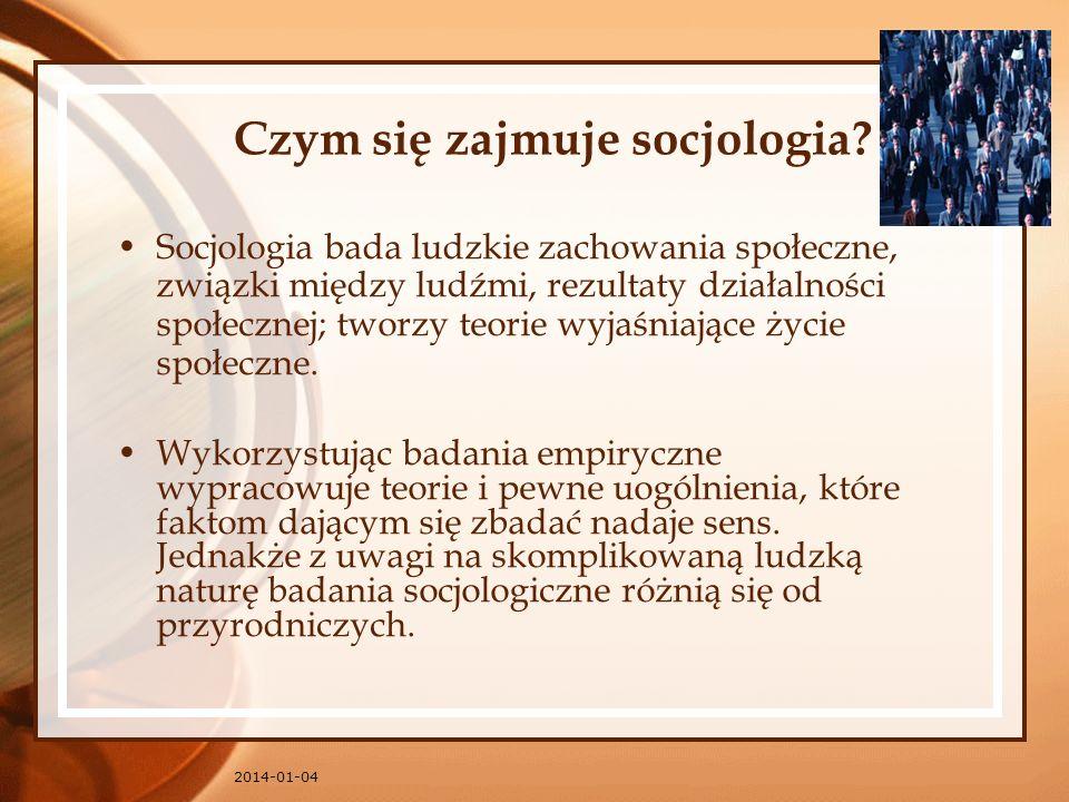 2014-01-04 Czym się zajmuje socjologia? Socjologia bada ludzkie zachowania społeczne, związki między ludźmi, rezultaty działalności społecznej; tworzy