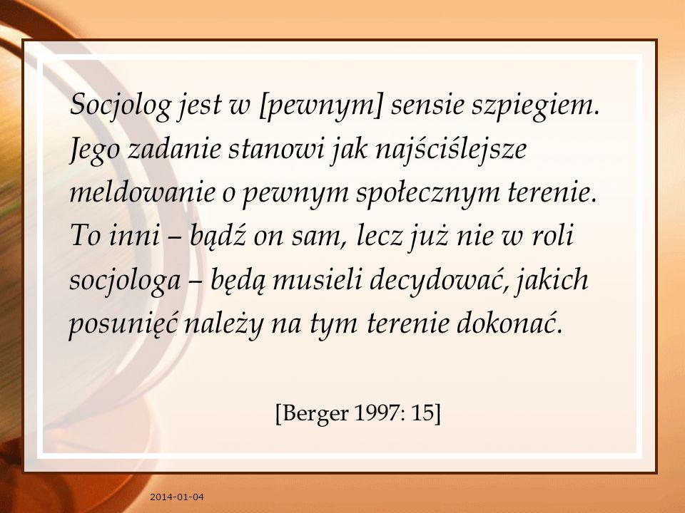 2014-01-04 Socjolog jest w [pewnym] sensie szpiegiem. Jego zadanie stanowi jak najściślejsze meldowanie o pewnym społecznym terenie. To inni – bądź on