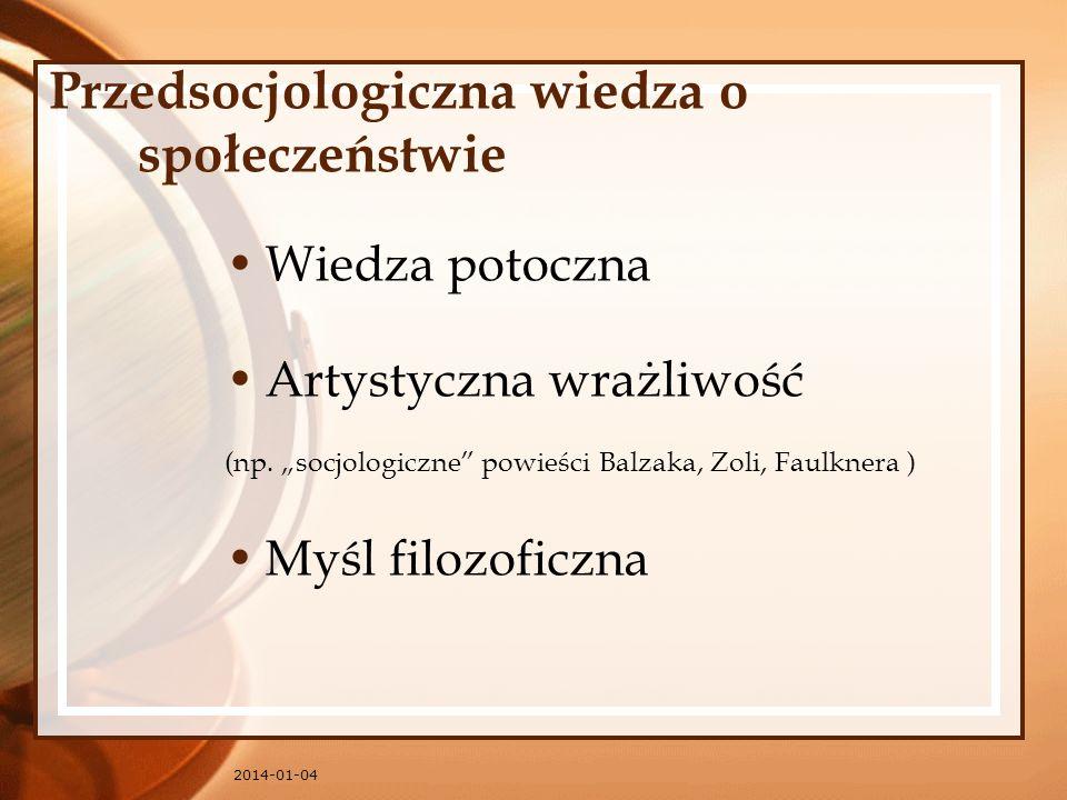 2014-01-04 Przedsocjologiczna wiedza o społeczeństwie Wiedza potoczna Artystyczna wrażliwość (np. socjologiczne powieści Balzaka, Zoli, Faulknera ) My