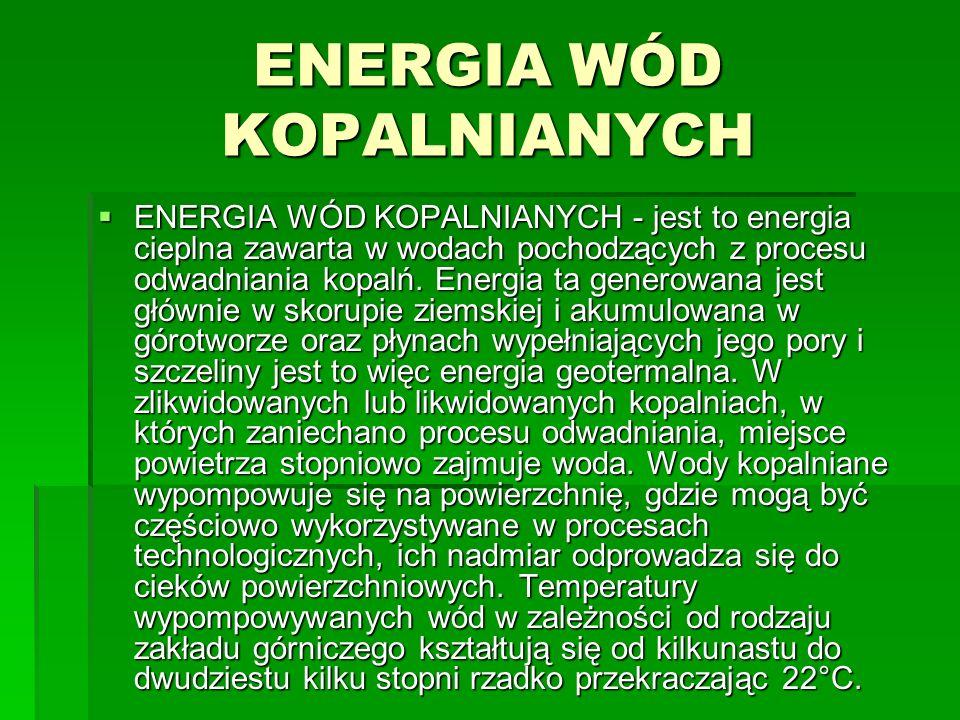 ENERGIA WÓD KOPALNIANYCH ENERGIA WÓD KOPALNIANYCH - jest to energia cieplna zawarta w wodach pochodzących z procesu odwadniania kopalń. Energia ta gen