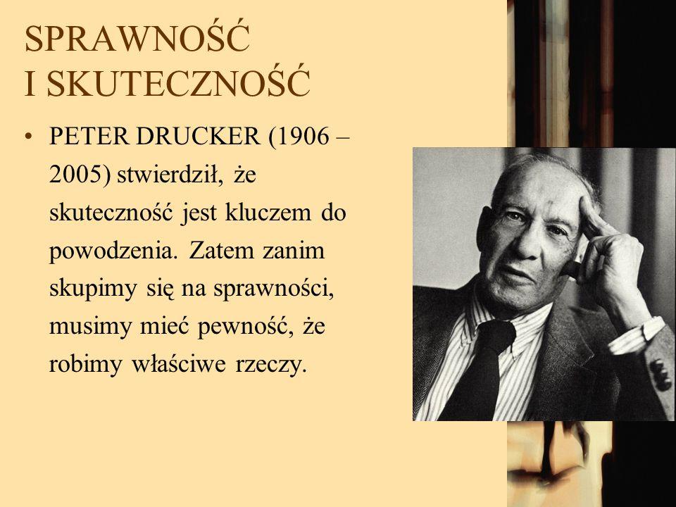 SPRAWNOŚĆ I SKUTECZNOŚĆ PETER DRUCKER (1906 – 2005) stwierdził, że skuteczność jest kluczem do powodzenia. Zatem zanim skupimy się na sprawności, musi