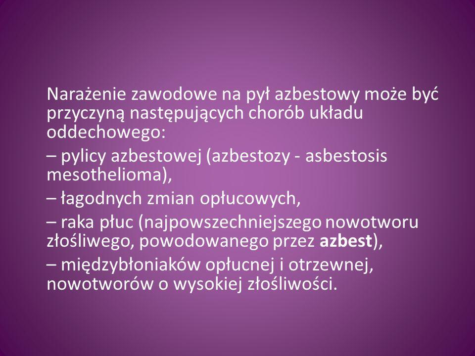 Narażenie zawodowe na pył azbestowy może być przyczyną następujących chorób układu oddechowego: – pylicy azbestowej (azbestozy - asbestosis mesothelio