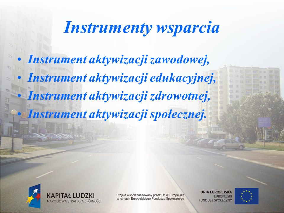 Instrumenty wsparcia Instrument aktywizacji zawodowej, Instrument aktywizacji edukacyjnej, Instrument aktywizacji zdrowotnej, Instrument aktywizacji społecznej.