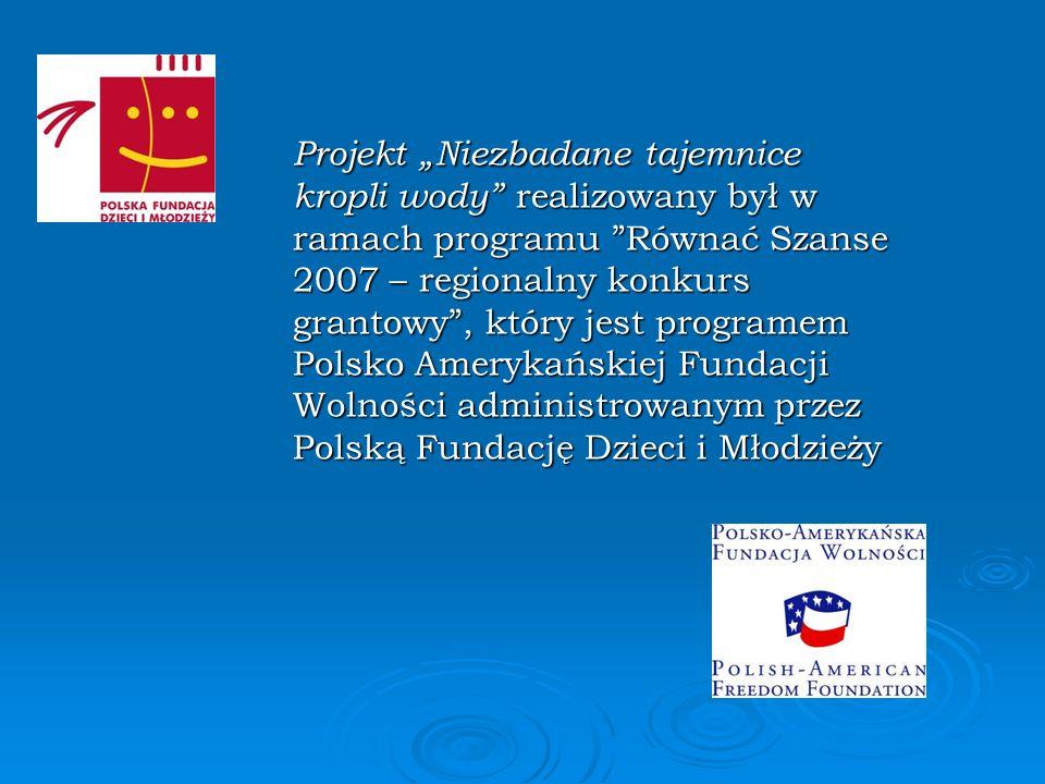 Projekt Niezbadane tajemnice kropli wody realizowany był w ramach programu Równać Szanse 2007 – regionalny konkurs grantowy, który jest programem Pols