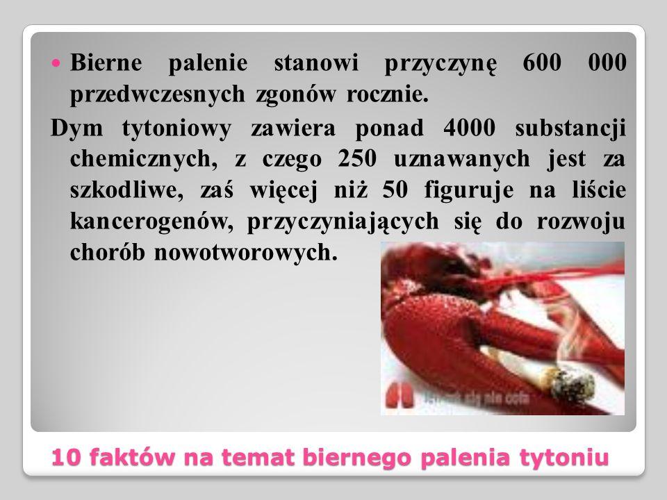 10 faktów na temat biernego palenia tytoniu Bierne palenie stanowi przyczynę 600 000 przedwczesnych zgonów rocznie. Dym tytoniowy zawiera ponad 4000 s