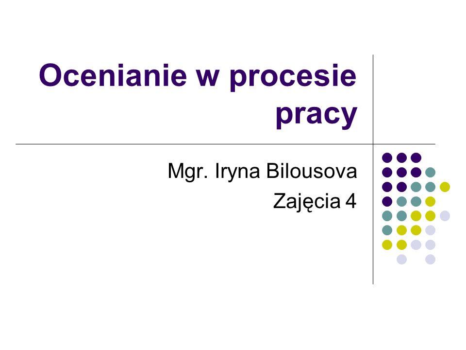 Ocenianie w procesie pracy Mgr. Iryna Bilousova Zajęcia 4