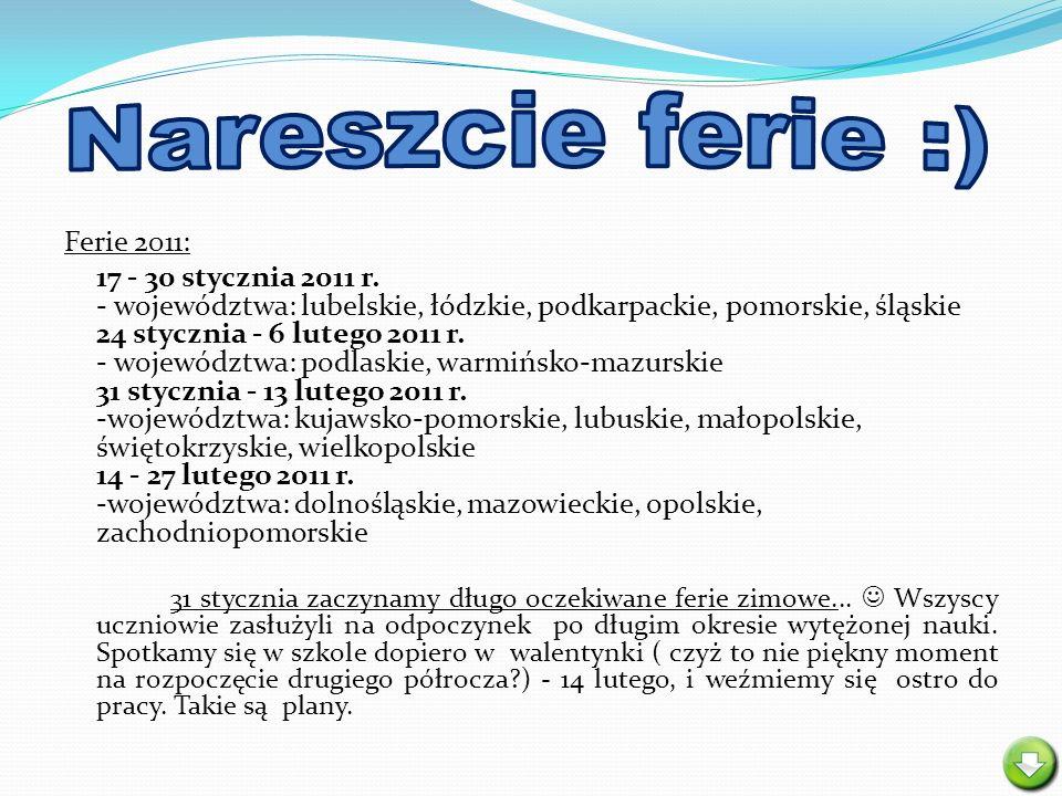 Ferie 2011: 17 - 30 stycznia 2011 r. - województwa: lubelskie, łódzkie, podkarpackie, pomorskie, śląskie 24 stycznia - 6 lutego 2011 r. - województwa: