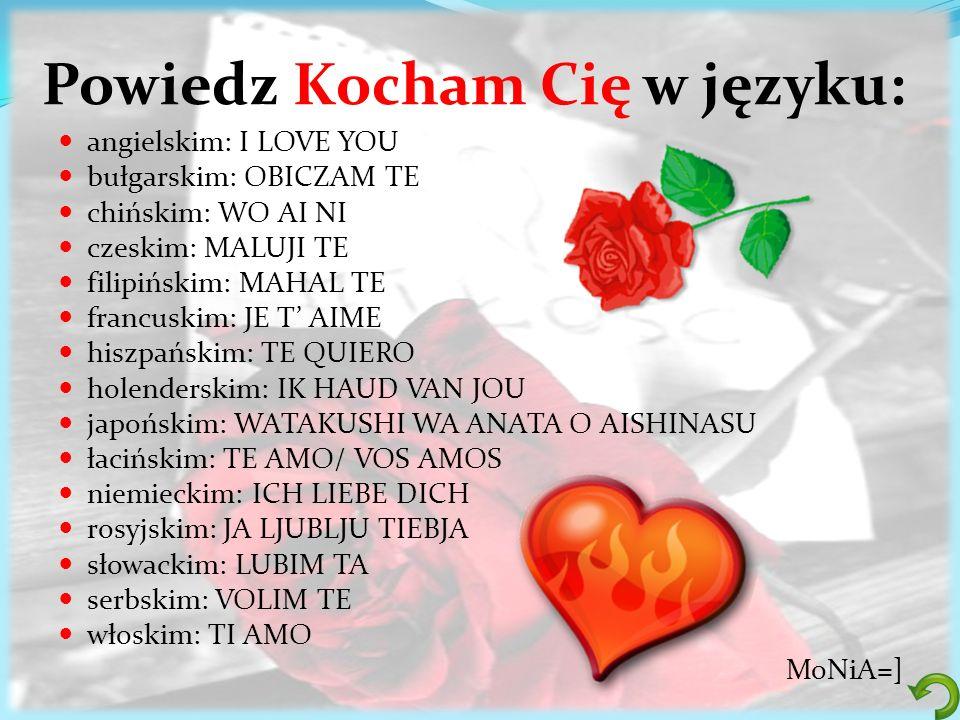 Powiedz Kocham Cię w języku: angielskim: I LOVE YOU bułgarskim: OBICZAM TE chińskim: WO AI NI czeskim: MALUJI TE filipińskim: MAHAL TE francuskim: JE
