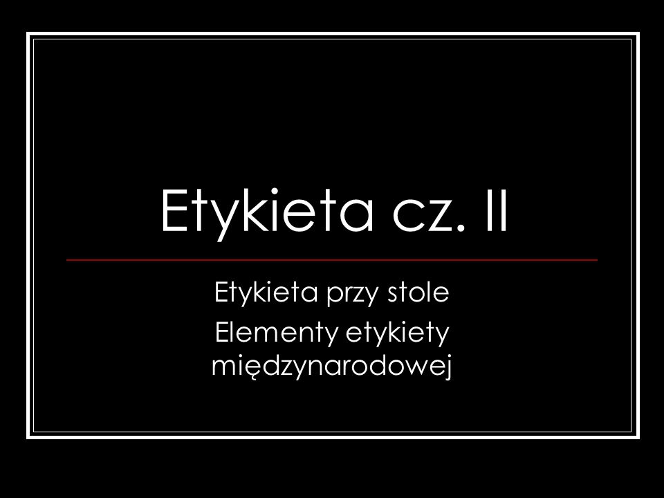 Etykieta cz. II Etykieta przy stole Elementy etykiety międzynarodowej