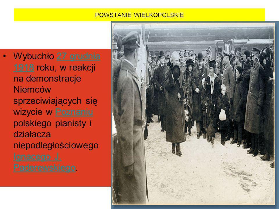 POWSTANIE WIELKOPOLSKIE Wybuchło 27 grudnia 1918 roku, w reakcji na demonstracje Niemców sprzeciwiających się wizycie w Poznaniu polskiego pianisty i