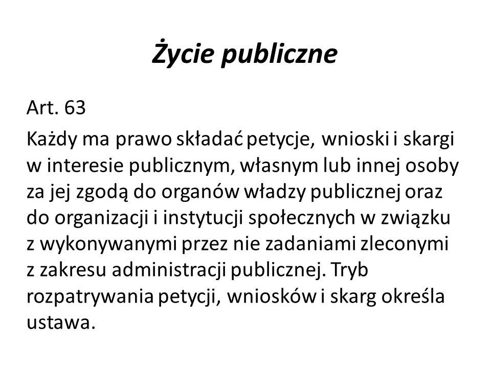 Życie publiczne Art. 63 Każdy ma prawo składać petycje, wnioski i skargi w interesie publicznym, własnym lub innej osoby za jej zgodą do organów władz