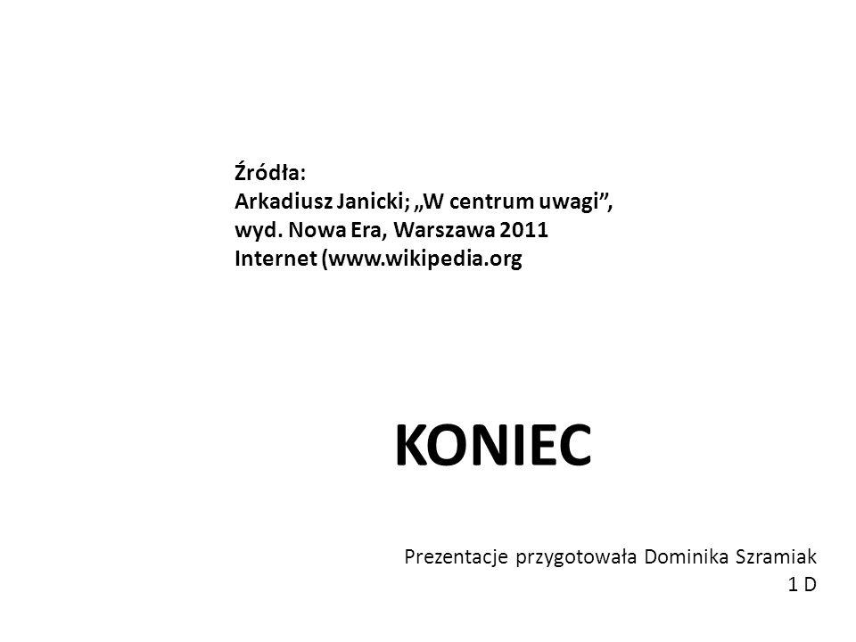 KONIEC Prezentacje przygotowała Dominika Szramiak 1 D Źródła: Arkadiusz Janicki; W centrum uwagi, wyd. Nowa Era, Warszawa 2011 Internet (www.wikipedia