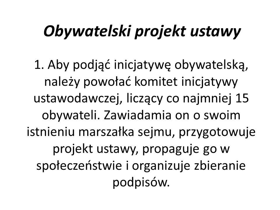 Obywatelski projekt ustawy 1. Aby podjąć inicjatywę obywatelską, należy powołać komitet inicjatywy ustawodawczej, liczący co najmniej 15 obywateli. Za