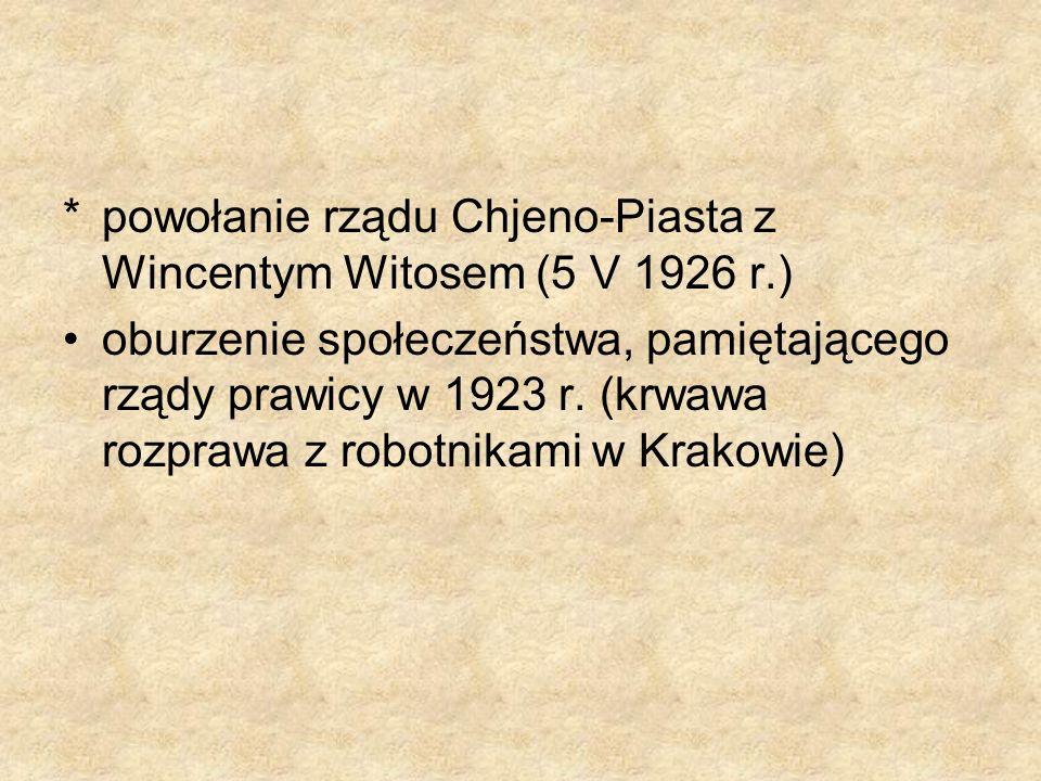 *powołanie rządu Chjeno-Piasta z Wincentym Witosem (5 V 1926 r.) oburzenie społeczeństwa, pamiętającego rządy prawicy w 1923 r. (krwawa rozprawa z rob