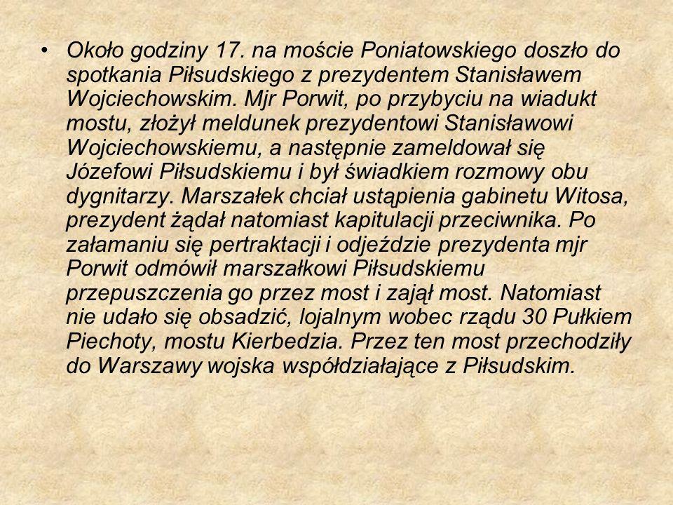 Około godziny 17. na moście Poniatowskiego doszło do spotkania Piłsudskiego z prezydentem Stanisławem Wojciechowskim. Mjr Porwit, po przybyciu na wiad