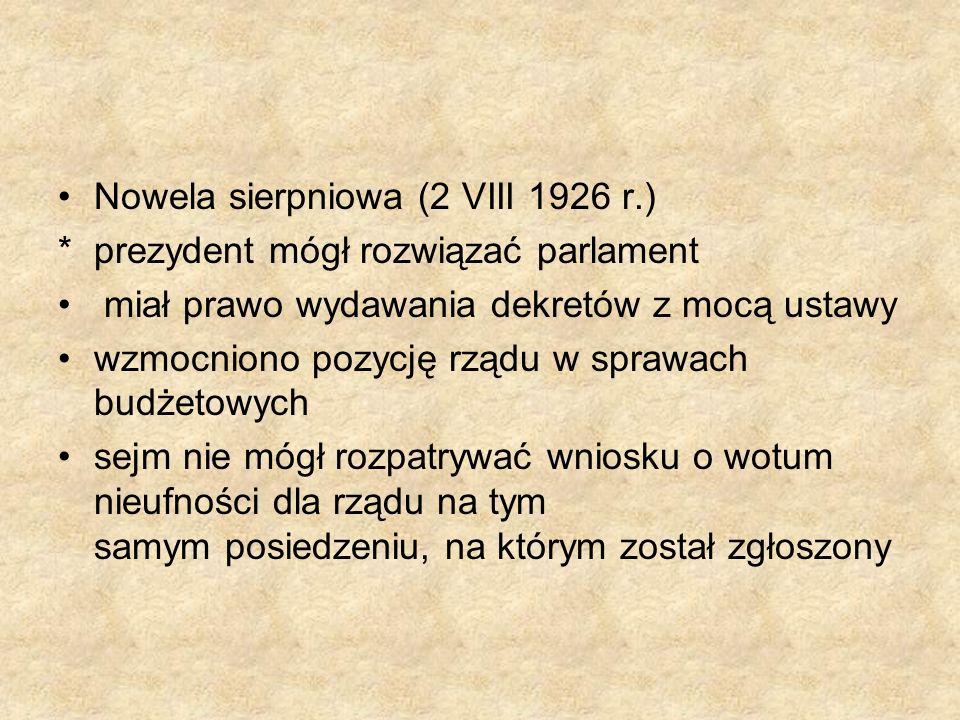 Nowela sierpniowa (2 VIII 1926 r.) *prezydent mógł rozwiązać parlament miał prawo wydawania dekretów z mocą ustawy wzmocniono pozycję rządu w sprawach