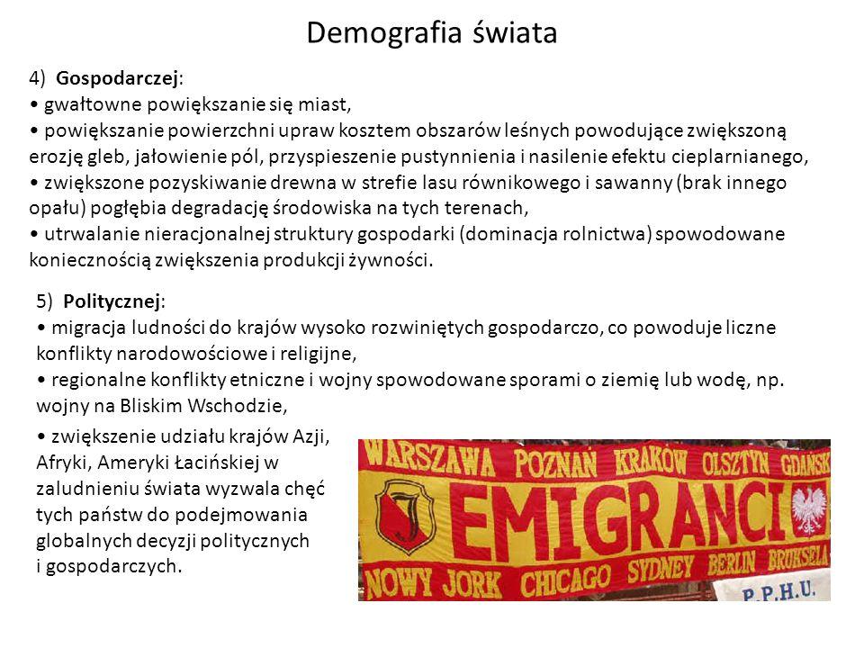 Demografia świata 5) Politycznej: migracja ludności do krajów wysoko rozwiniętych gospodarczo, co powoduje liczne konflikty narodowościowe i religijne