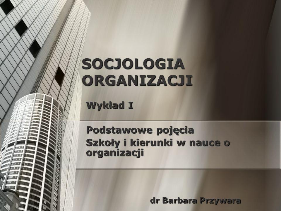 SOCJOLOGIA ORGANIZACJI Wykład I Podstawowe pojęcia Szkoły i kierunki w nauce o organizacji dr Barbara Przywara