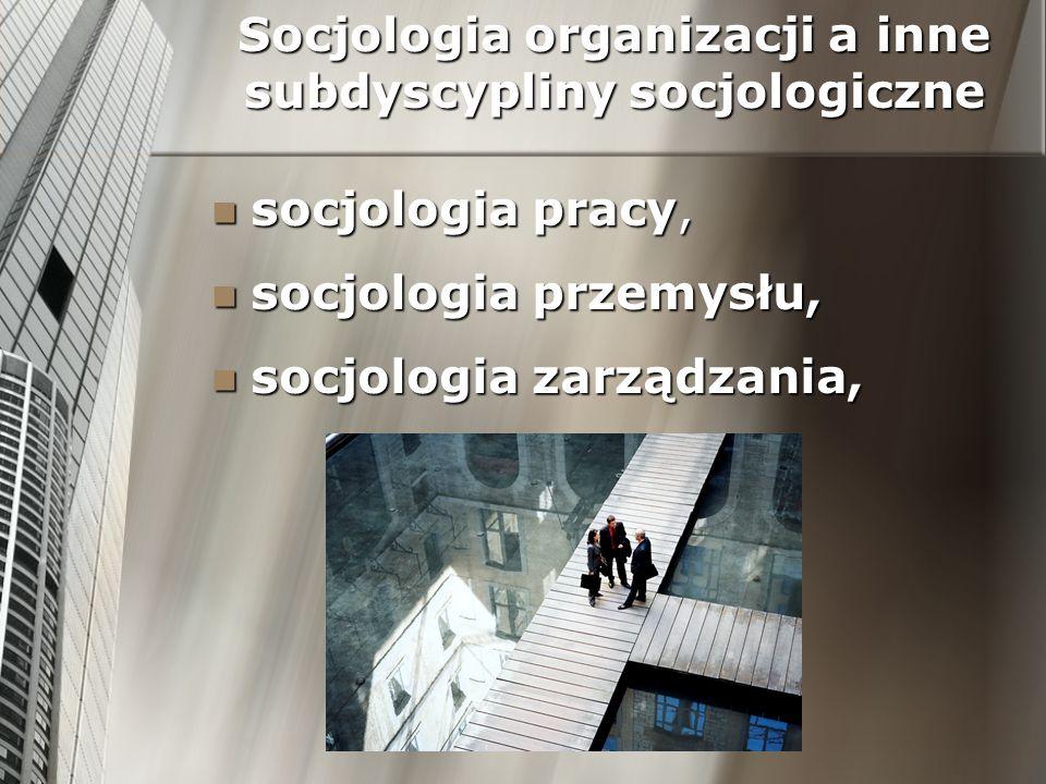 Socjologia organizacji a inne subdyscypliny socjologiczne socjologia pracy, socjologia pracy, socjologia przemysłu, socjologia przemysłu, socjologia z