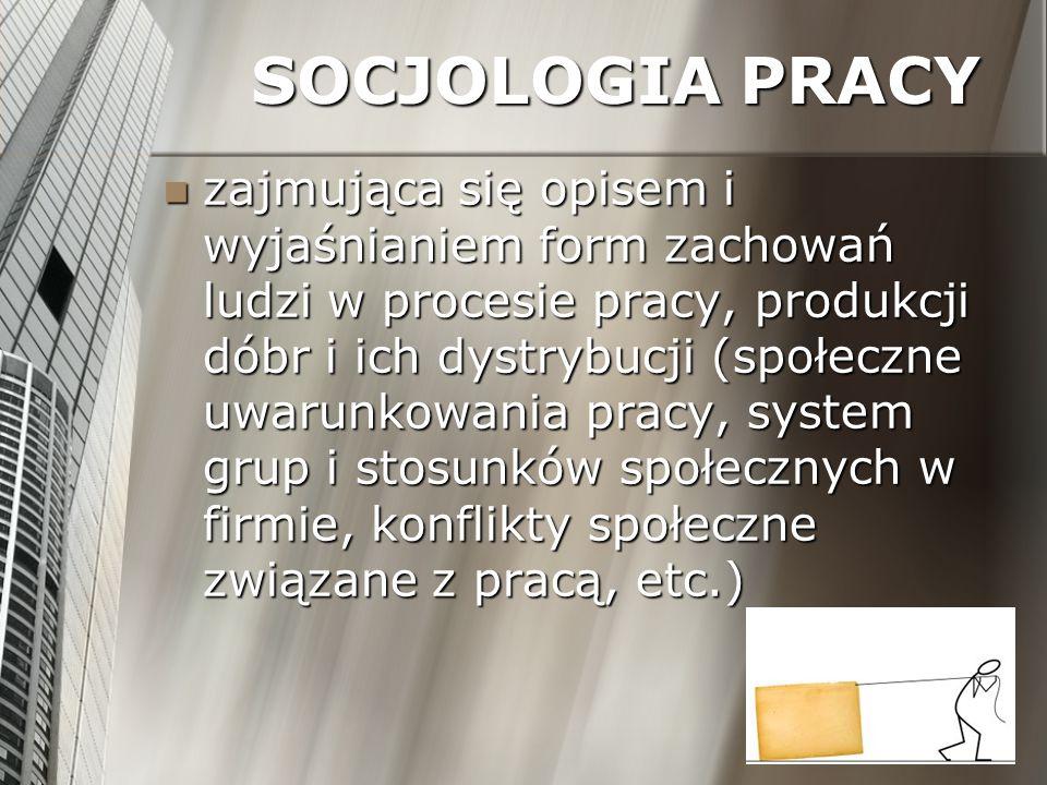 SOCJOLOGIA PRACY zajmująca się opisem i wyjaśnianiem form zachowań ludzi w procesie pracy, produkcji dóbr i ich dystrybucji (społeczne uwarunkowania p