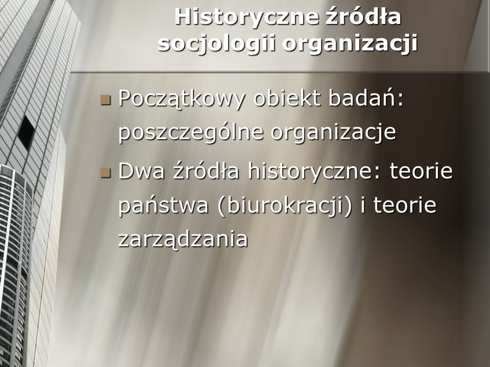 Historyczne źródła socjologii organizacji Początkowy obiekt badań: poszczególne organizacje Początkowy obiekt badań: poszczególne organizacje Dwa źród
